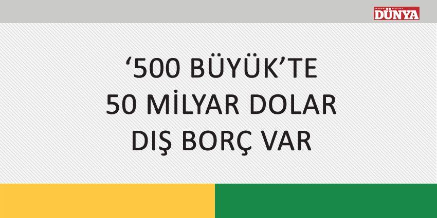 '500 BÜYÜK'TE 50 MİLYAR DOLAR DIŞ BORÇ VAR