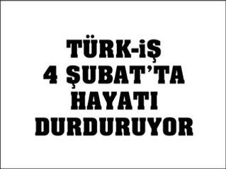 TÜRK-İŞ 4 ŞUBATTA HAYATI DURDURUYOR!