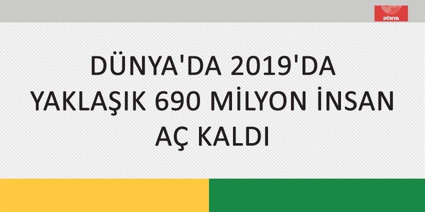 DÜNYA'DA 2019'DA YAKLAŞIK 690 MİLYON İNSAN AÇ KALDI