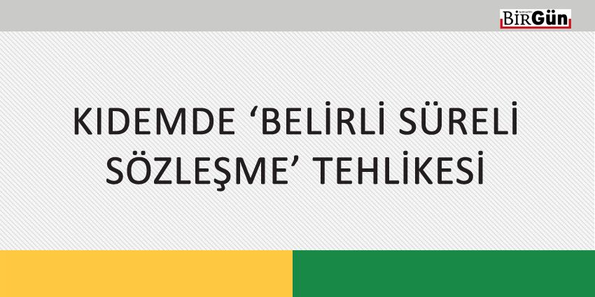 KIDEMDE 'BELİRLİ SÜRELİ SÖZLEŞME' TEHLİKESİ