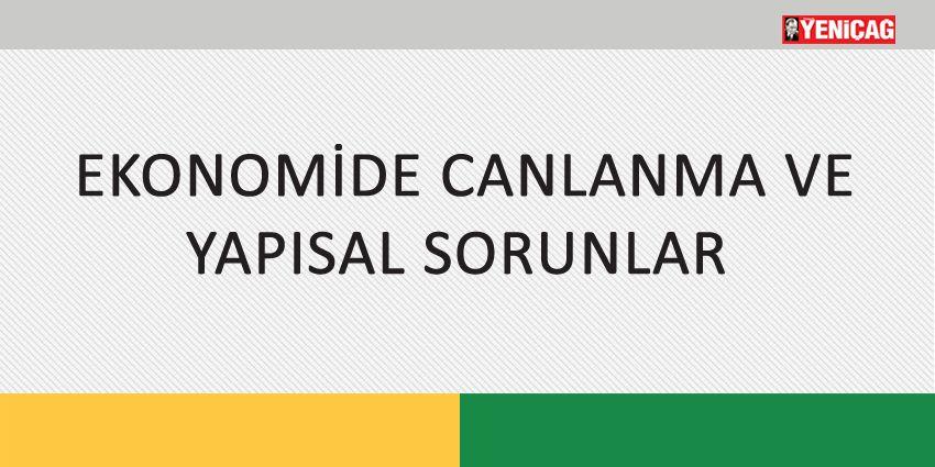 EKONOMİDE CANLANMA VE YAPISAL SORUNLAR