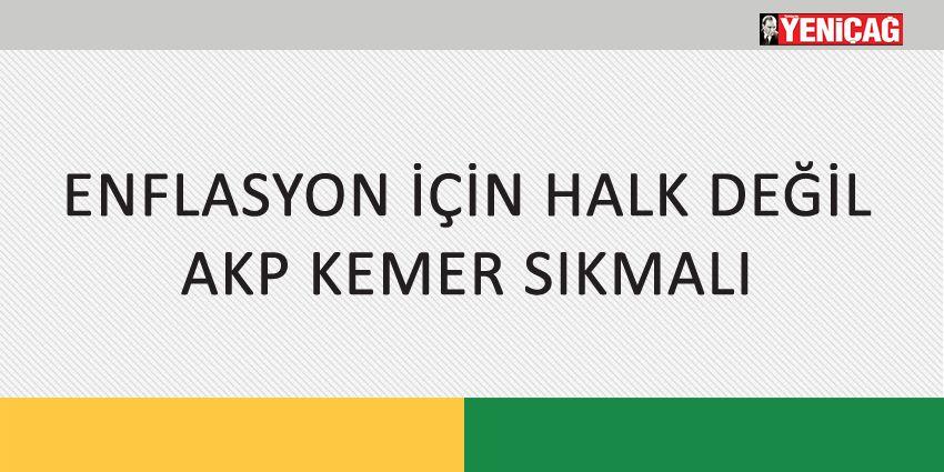 ENFLASYON İÇİN HALK DEĞİL AKP KEMER SIKMALI