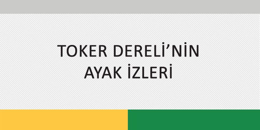 TOKER DERELİ'NİN AYAK İZLERİ