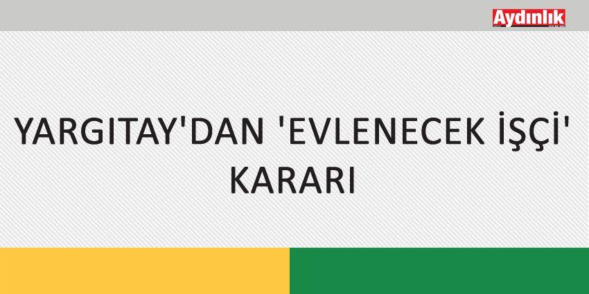 YARGITAY'DAN 'EVLENECEK İŞÇİ' KARARI