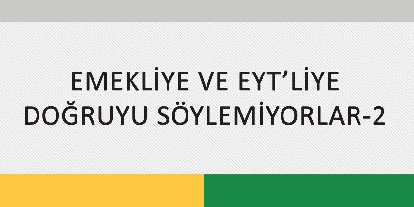 EMEKLİYE VE EYT'LİYE DOĞRUYU SÖYLEMİYORLAR-2