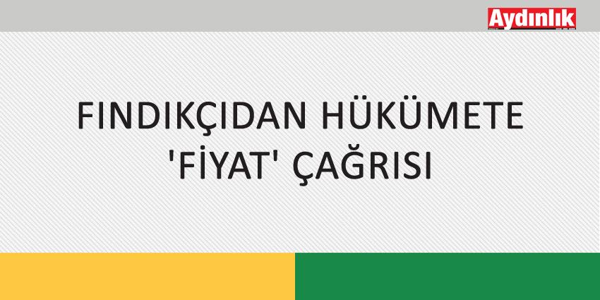 FINDIKÇIDAN HÜKÜMETE 'FİYAT' ÇAĞRISI