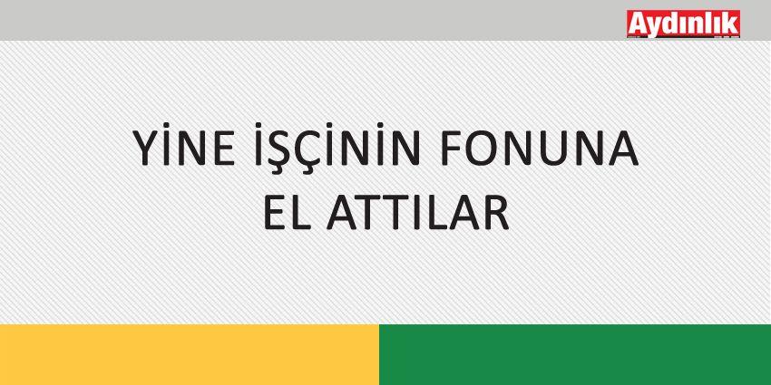 YİNE İŞÇİNİN FONUNA EL ATTILAR