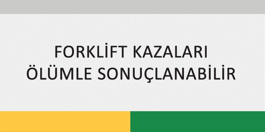 FORKLİFT KAZALARI ÖLÜMLE SONUÇLANABİLİR