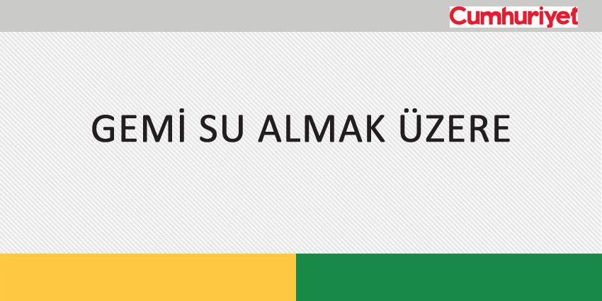 GEMİ SU ALMAK ÜZERE