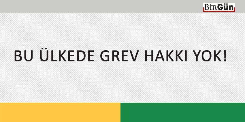 BU ÜLKEDE GREV HAKKI YOK!