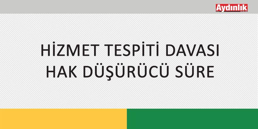 HİZMET TESPİTİ DAVASI / HAK DÜŞÜRÜCÜ SÜRE