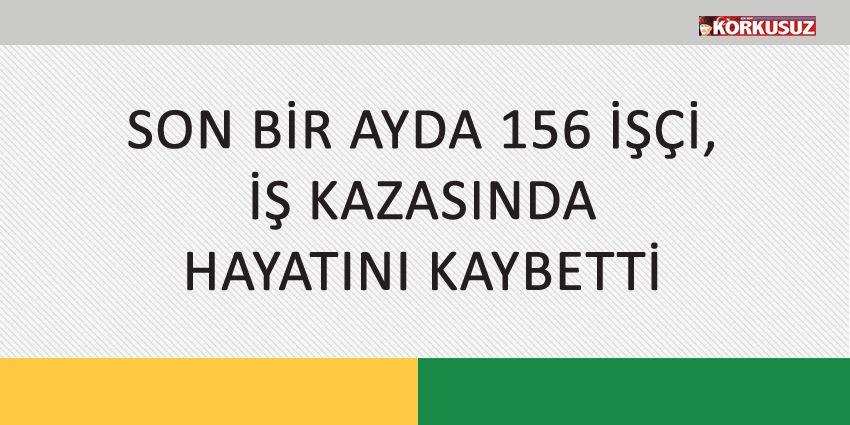 SON BİR AYDA 156 İŞÇİ, İŞ KAZASINDA HAYATINI KAYBETTİ