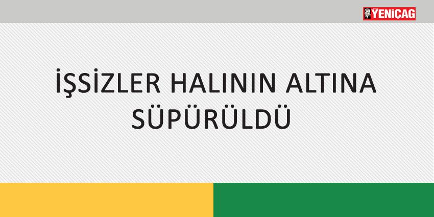 İŞSİZLER HALININ ALTINA SÜPÜRÜLDÜ
