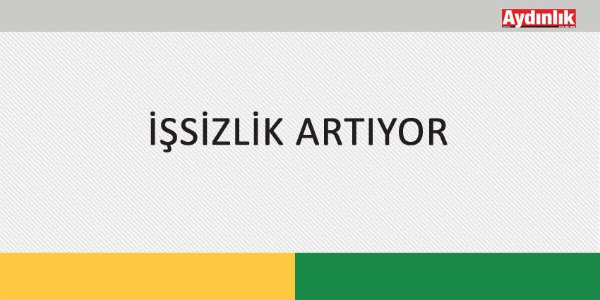 İŞSİZLİK ARTIYOR