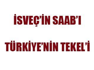 İSVEÇ'İN SAAB'I TÜRKİYE'NİN TEKEL'İ