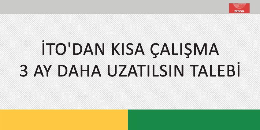 İTO'DAN KISA ÇALIŞMA 3 AY DAHA UZATILSIN TALEBİ