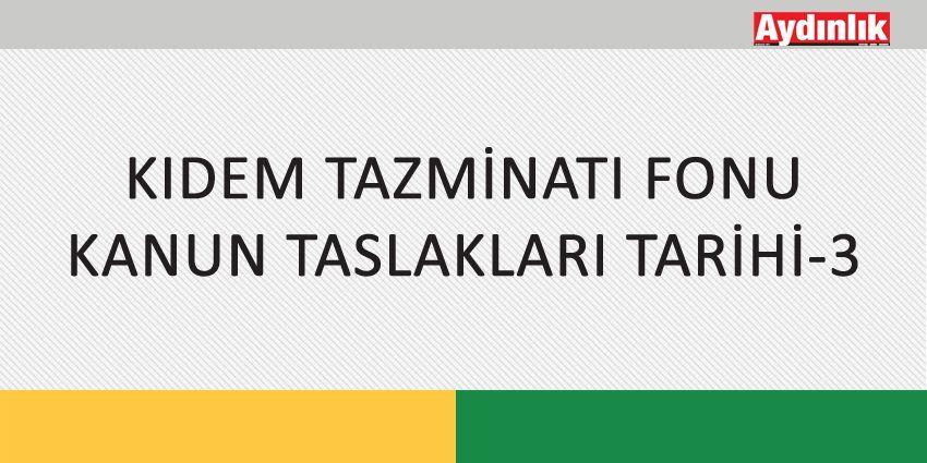 KIDEM TAZMİNATI FONU KANUN TASLAKLARI TARİHİ-3