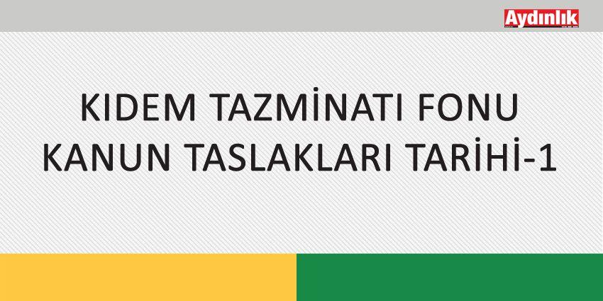 KIDEM TAZMİNATI FONU KANUN TASLAKLARI TARİHİ-1