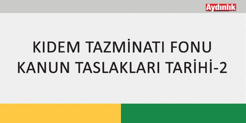 KIDEM TAZMİNATI FONU KANUN TASLAKLARI TARİHİ-2