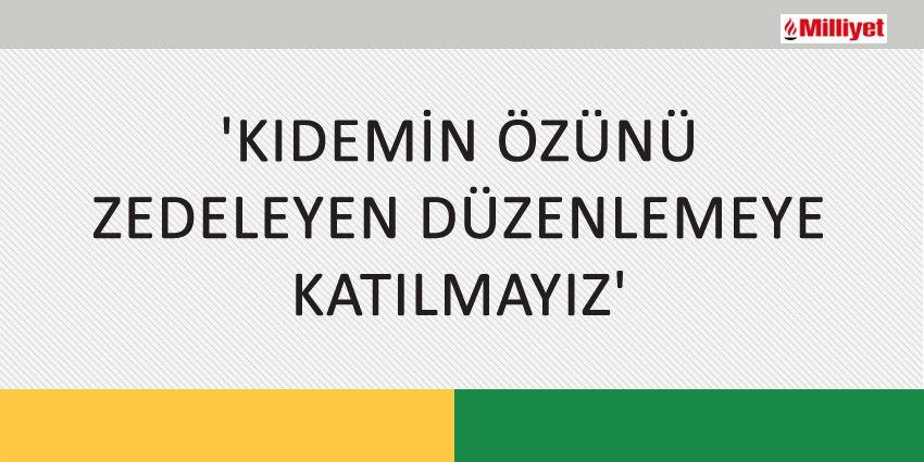 'KIDEMİN ÖZÜNÜ ZEDELEYEN DÜZENLEMEYE KATILMAYIZ'