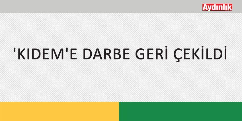 'KIDEM'E DARBE GERİ ÇEKİLDİ