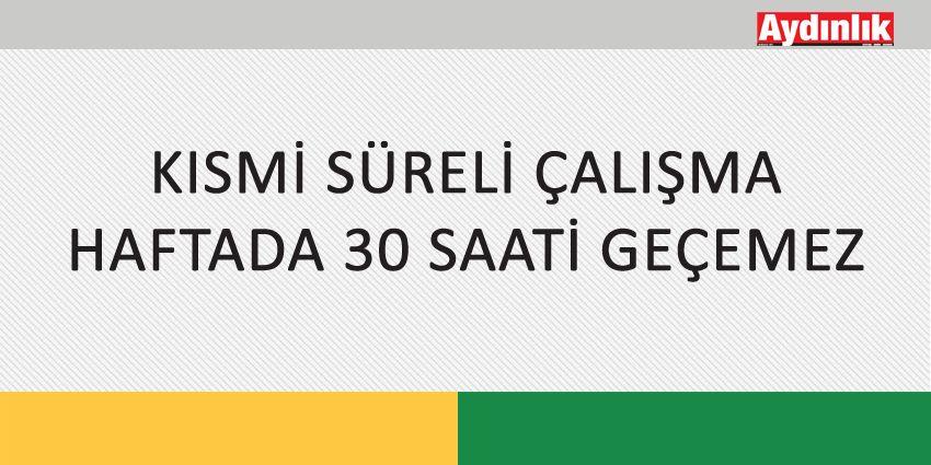 KISMİ SÜRELİ ÇALIŞMA HAFTADA 30 SAATİ GEÇEMEZ