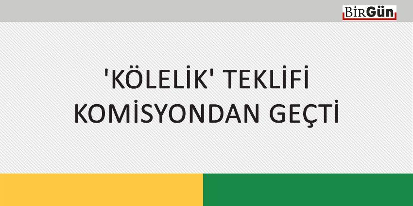 'KÖLELİK' TEKLİFİ KOMİSYONDAN GEÇTİ