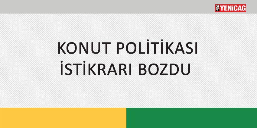 KONUT POLİTİKASI İSTİKRARI BOZDU