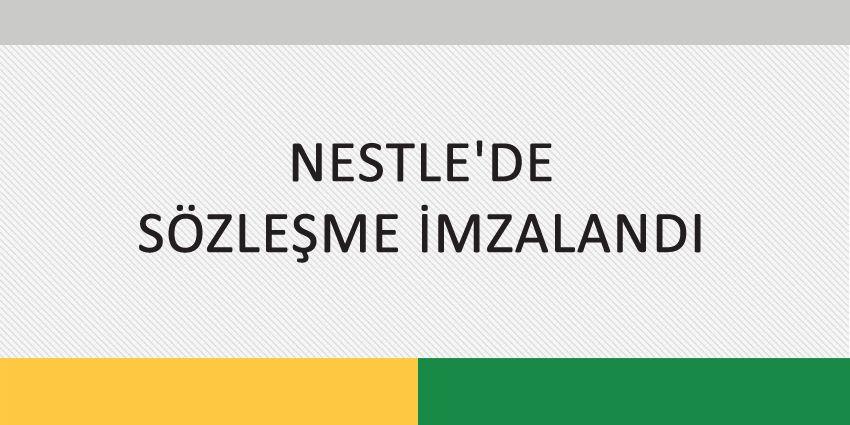NESTLE'DE SÖZLEŞME İMZALANDI