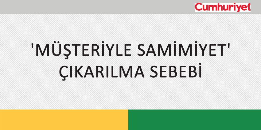 'MÜŞTERİYLE SAMİMİYET' ÇIKARILMA SEBEBİ