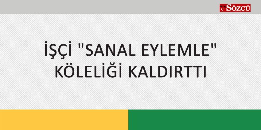 İŞÇİ SANAL EYLEMLE KÖLELİĞİ KALDIRTTI