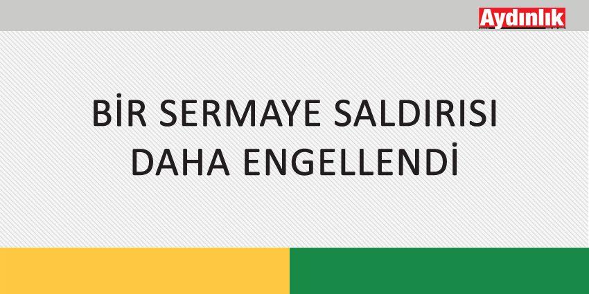 BİR SERMAYE SALDIRISI DAHA ENGELLENDİ