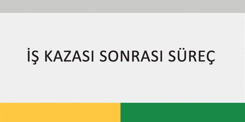 İŞ KAZASI SONRASI SÜREÇ