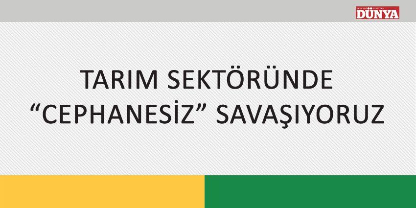 """TARIM SEKTÖRÜNDE """"CEPHANESİZ"""" SAVAŞIYORUZ"""