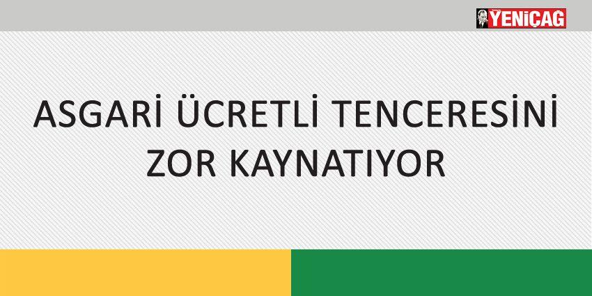 ASGARİ ÜCRETLİ TENCERESİNİ ZOR KAYNATIYOR