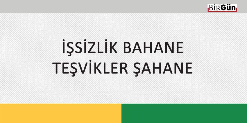 İŞSİZLİK BAHANE TEŞVİKLER ŞAHANE