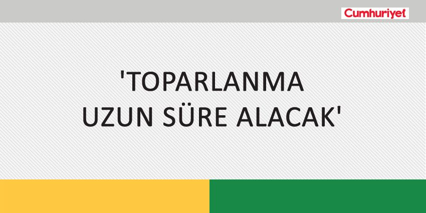'TOPARLANMA UZUN SÜRE ALACAK'