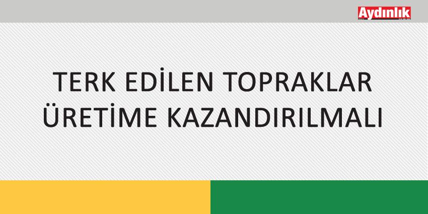 TERK EDİLEN TOPRAKLAR ÜRETİME KAZANDIRILMALI