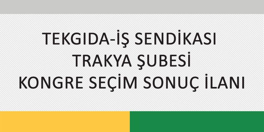 TEKGIDA-İŞ SENDİKASI  TRAKYA ŞUBESİ KONGRE SEÇİM SONUÇ İLANI