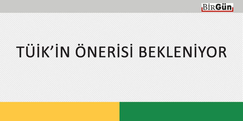 TÜİK'İN ÖNERİSİ BEKLENİYOR