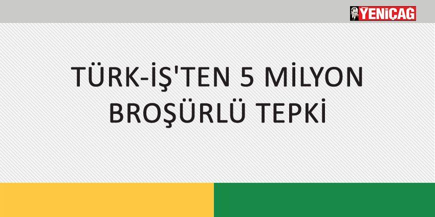 TÜRK-İŞ'TEN 5 MİLYON BROŞÜRLÜ TEPKİ