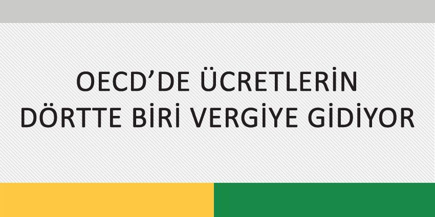 OECD'DE ÜCRETLERİN DÖRTTE BİRİ VERGİYE GİDİYOR