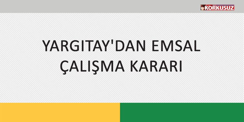 YARGITAY'DAN EMSAL ÇALIŞMA KARARI