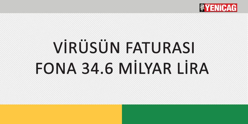 VİRÜSÜN FATURASI FONA 34.6 MİLYAR LİRA