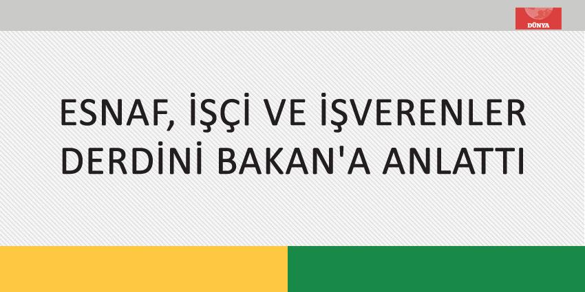 ESNAF, İŞÇİ VE İŞVERENLER DERDİNİ BAKAN'A ANLATTI