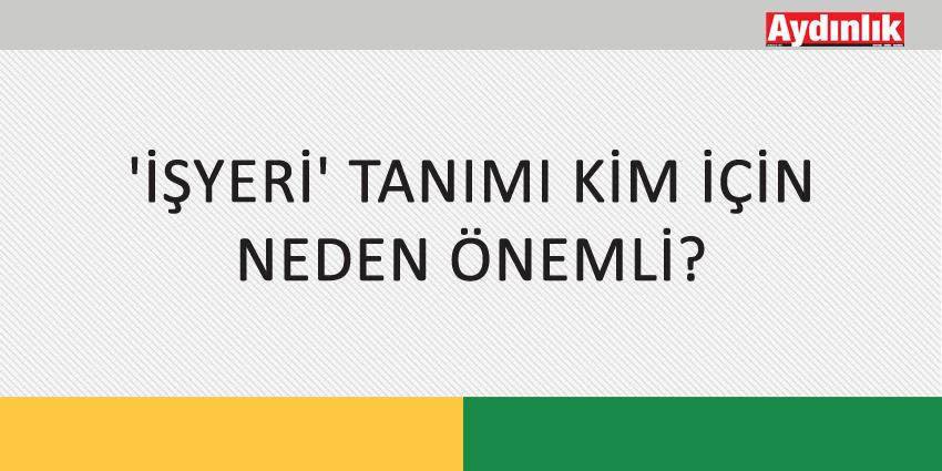 'İŞYERİ' TANIMI KİM İÇİN NEDEN ÖNEMLİ?