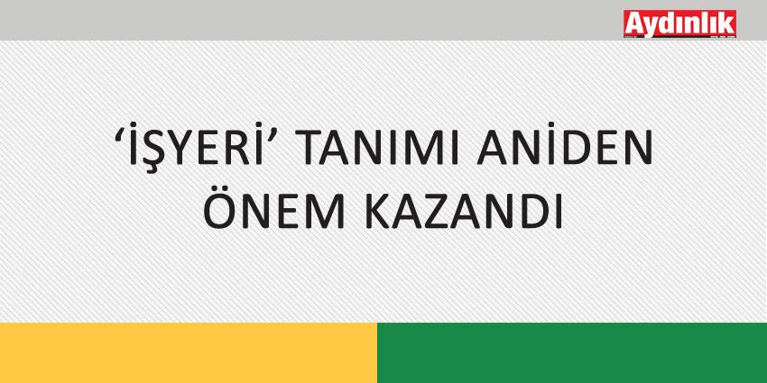 'İŞYERİ' TANIMI ANİDEN ÖNEM KAZANDI