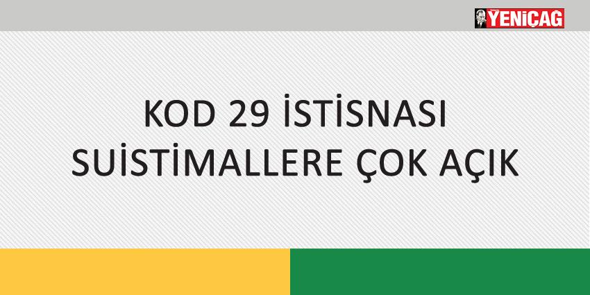 KOD 29 İSTİSNASI SUİSTİMALLERE ÇOK AÇIK