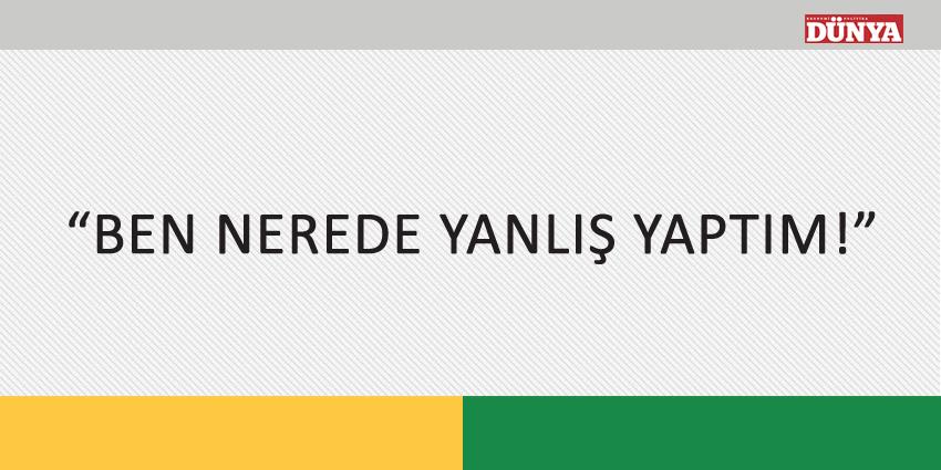 """""""BEN NEREDE YANLIŞ YAPTIM!"""""""