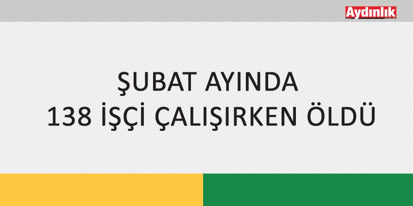 ŞUBAT AYINDA 138 İŞÇİ ÇALIŞIRKEN ÖLDÜ